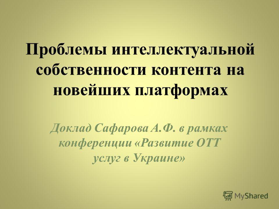 Проблемы интеллектуальной собственности контента на новейших платформах Доклад Сафарова А.Ф. в рамках конференции «Развитие ОТТ услуг в Украине»