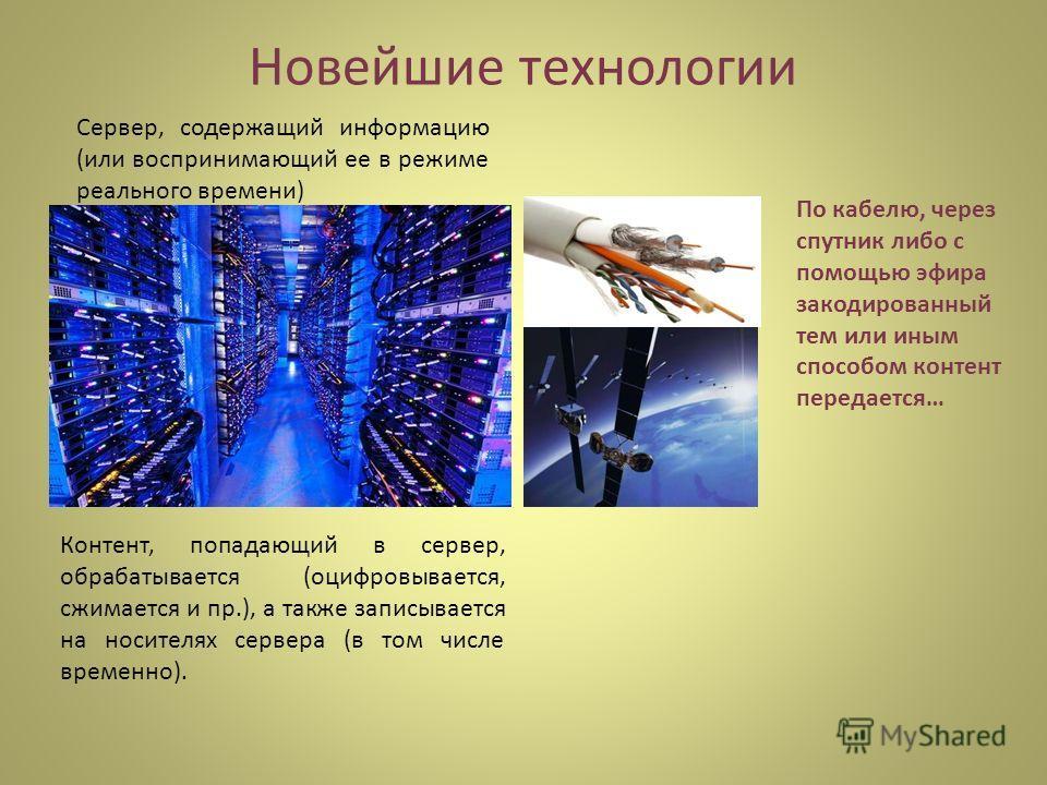 Новейшие технологии Сервер, содержащий информацию (или воспринимающий ее в режиме реального времени) Контент, попадающий в сервер, обрабатывается (оцифровывается, сжимается и пр.), а также записывается на носителях сервера (в том числе временно). По