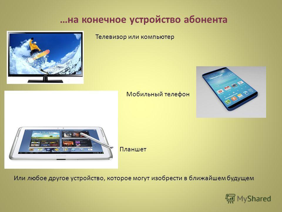…на конечное устройство абонента Телевизор или компьютер Мобильный телефон Планшет Или любое другое устройство, которое могут изобрести в ближайшем будущем