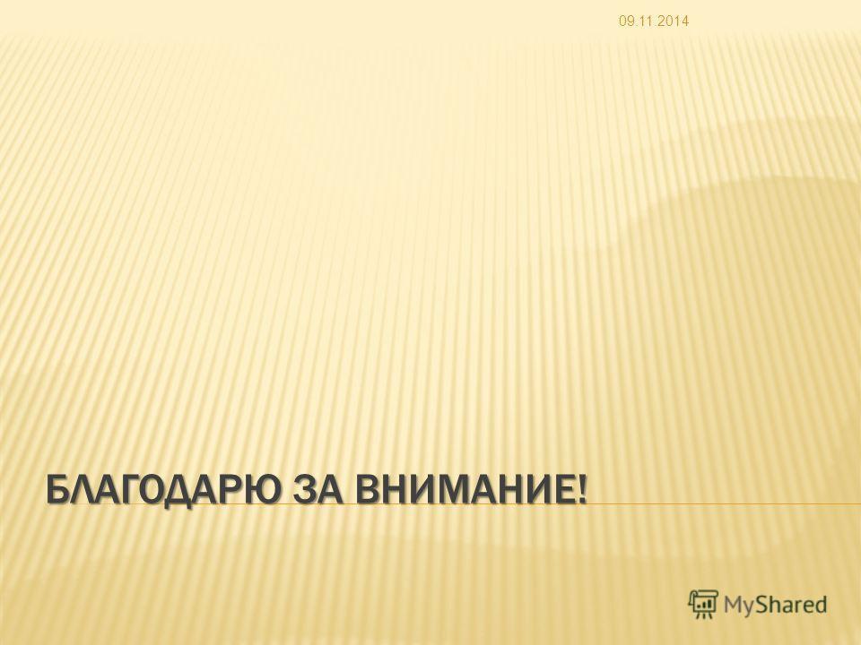 БЛАГОДАРЮ ЗА ВНИМАНИЕ! 09.11.2014