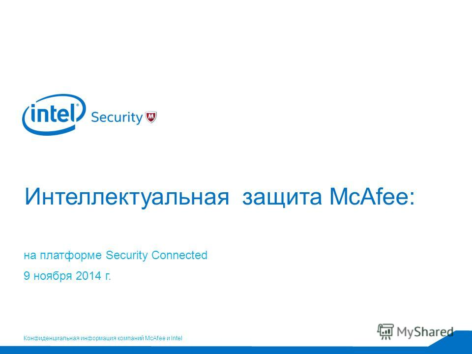 Конфиденциальная информация компаний McAfee и Intel Интеллектуальная защита McAfee: на платформе Security Connected 9 ноября 2014 г.