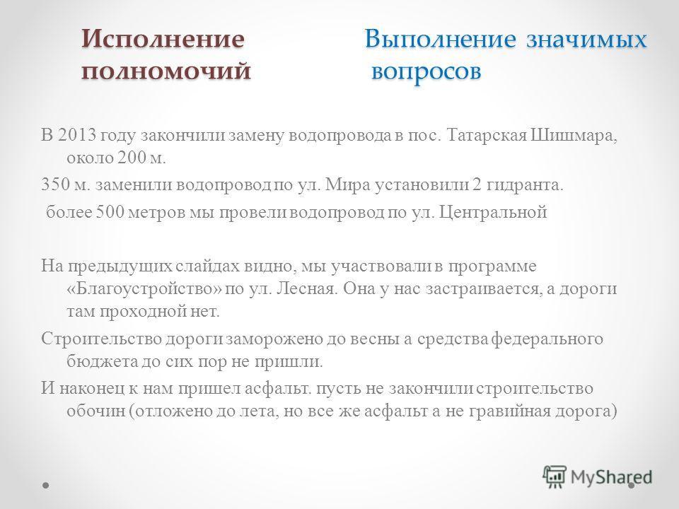 Исполнение Выполнение значимых полномочий вопросов В 2013 году закончили замену водопровода в пос. Татарская Шишмара, около 200 м. 350 м. заменили водопровод по ул. Мира установили 2 гидранта. более 500 метров мы провели водопровод по ул. Центральной
