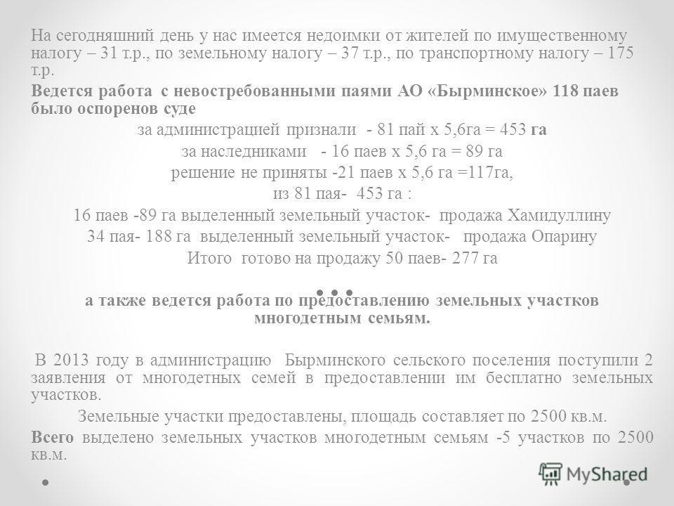На сегодняшний день у нас имеется недоимки от жителей по имущественному налогу – 31 т.р., по земельному налогу – 37 т.р., по транспортному налогу – 175 т.р. Ведется работа с невостребованными паями АО «Бырминское» 118 паев было оспоренов суде за адми