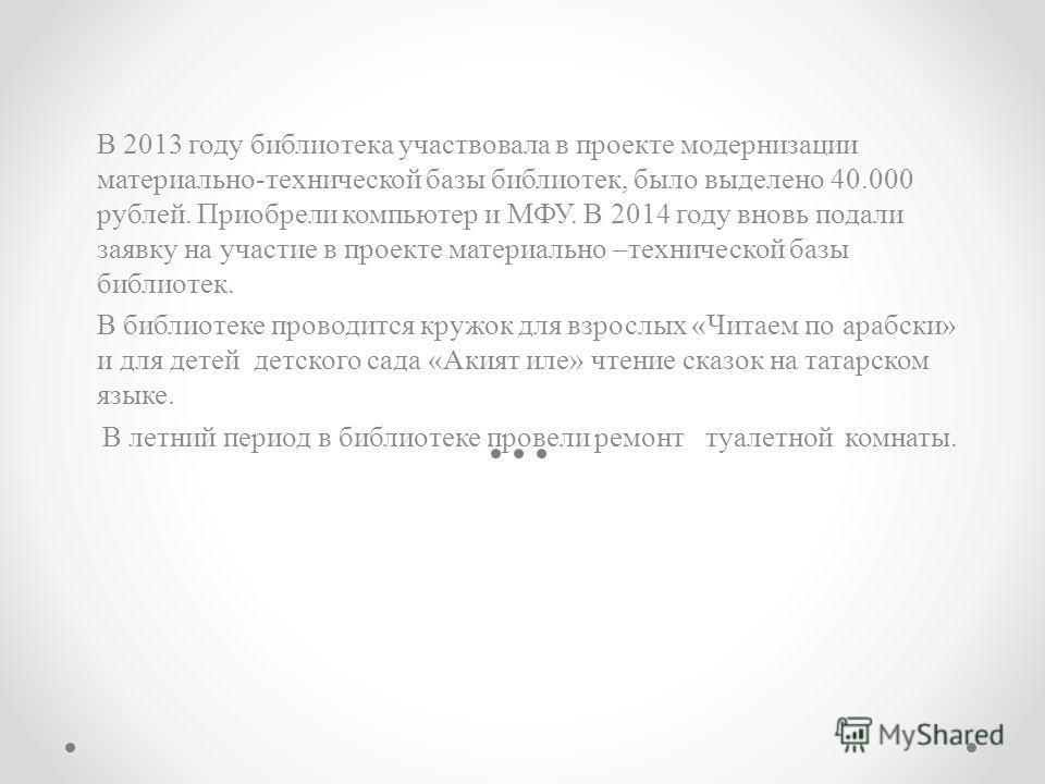 В 2013 году библиотека участвовала в проекте модернизации материально-технической базы библиотек, было выделено 40.000 рублей. Приобрели компьютер и МФУ. В 2014 году вновь подали заявку на участие в проекте материально –технической базы библиотек. В
