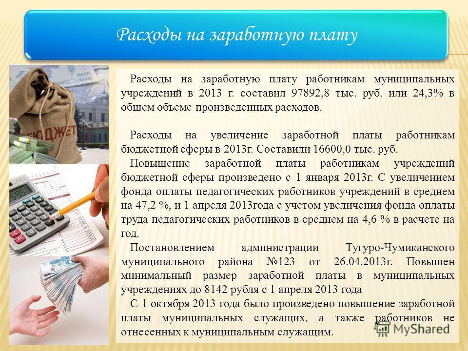 Расходы на заработную плату Расходы на заработную плату работникам муниципальных учреждений в 2013 г. составил 97892,8 тыс. руб. или 24,3% в общем объеме произведенных расходов. Расходы на увеличение заработной платы работникам бюджетной сферы в 2013