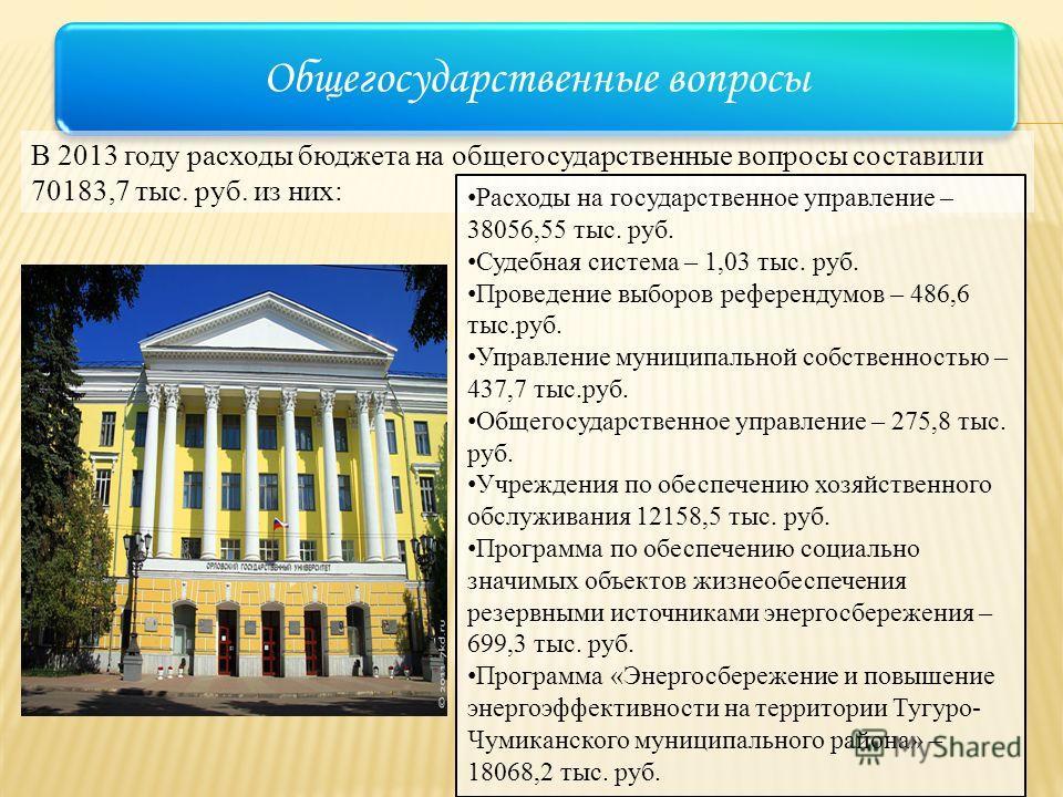 Общегосударственные вопросы В 2013 году расходы бюджета на общегосударственные вопросы составили 70183,7 тыс. руб. из них: Расходы на государственное управление – 38056,55 тыс. руб. Судебная система – 1,03 тыс. руб. Проведение выборов референдумов –
