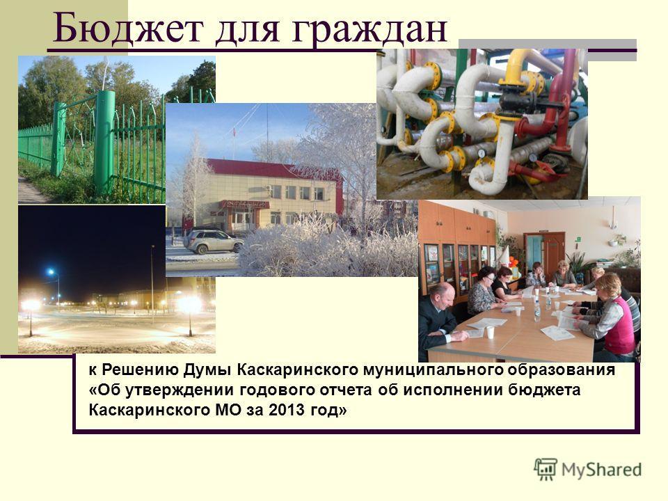 Бюджет для граждан к Решению Думы Каскаринского муниципального образования «Об утверждении годового отчета об исполнении бюджета Каскаринского МО за 2013 год»