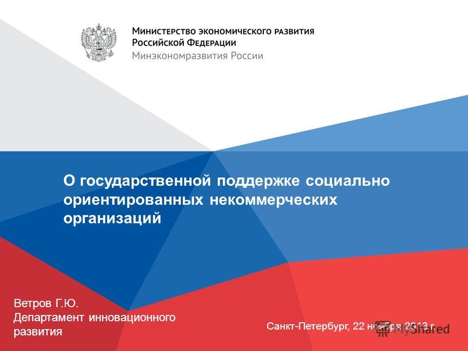 О государственной поддержке социально ориентированных некоммерческих организаций Санкт-Петербург, 22 ноября 2013 г. Ветров Г.Ю. Департамент инновационного развития