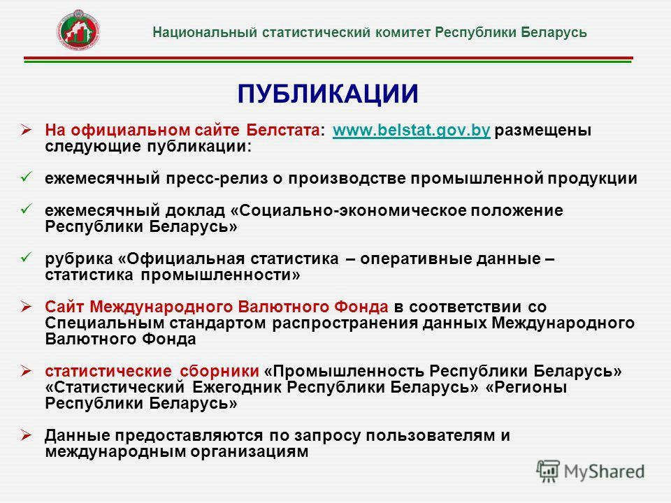 ПУБЛИКАЦИИ На официальном сайте Белстата: www.belstat.gov.by размещены следующие публикации:www.belstat.gov.by ежемесячный пресс-релиз о производстве промышленной продукции ежемесячный доклад «Социально-экономическое положение Республики Беларусь» ру