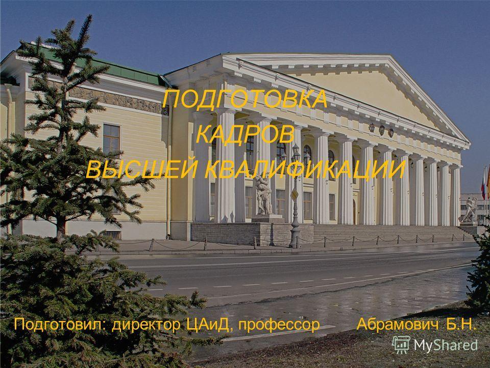 ПОДГОТОВКА КАДРОВ ВЫСШЕЙ КВАЛИФИКАЦИИ Подготовил: директор ЦАиД, профессор Абрамович Б.Н. 1