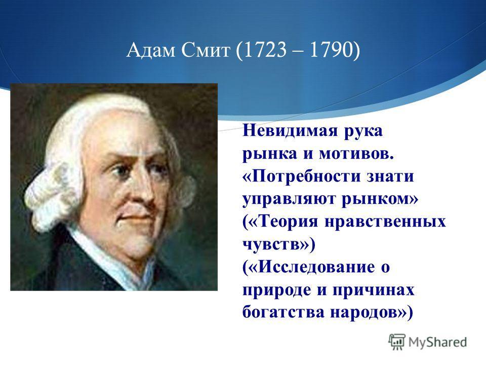 Адам Смит (1723 – 1790) Невидимая рука рынка и мотивов. «Потребности знати управляют рынком» («Теория нравственных чувств») («Исследование о природе и причинах богатства народов»)