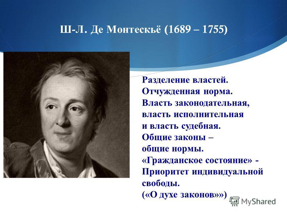 Ш - Л. Де Монтескьё (1689 – 1755) Разделение властей. Отчужденная норма. Власть законодательная, власть исполнительная и власть судебная. Общие законы – общие нормы. «Гражданское состояние» - Приоритет индивидуальной свободы. («О духе законов»»)