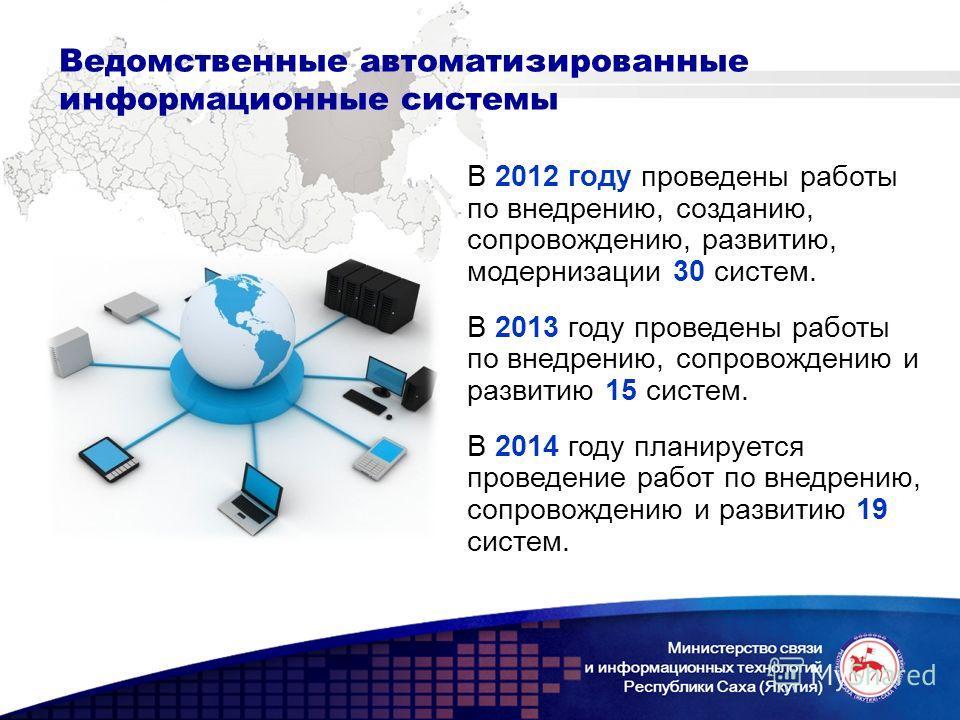 Ведомственные автоматизированные информационные системы В 2012 году проведены работы по внедрению, созданию, сопровождению, развитию, модернизации 30 систем. В 2013 году проведены работы по внедрению, сопровождению и развитию 15 систем. В 2014 году п