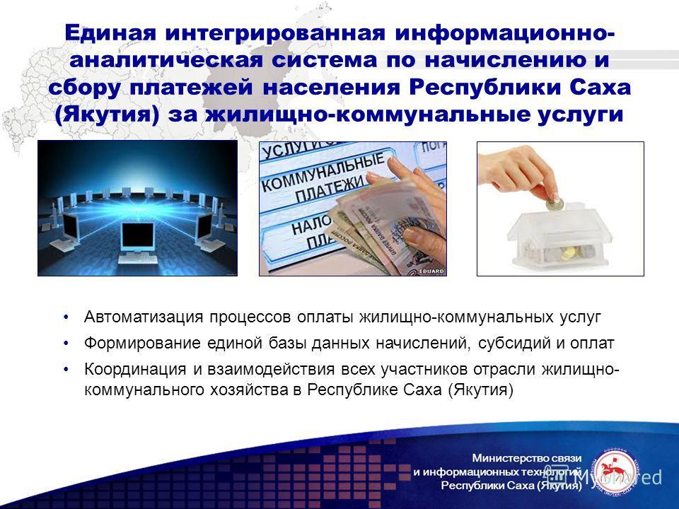 Единая интегрированная информационно- аналитическая система по начислению и сбору платежей населения Республики Саха (Якутия) за жилищно-коммунальные услуги Автоматизация процессов оплаты жилищно-коммунальных услуг Формирование единой базы данных нач
