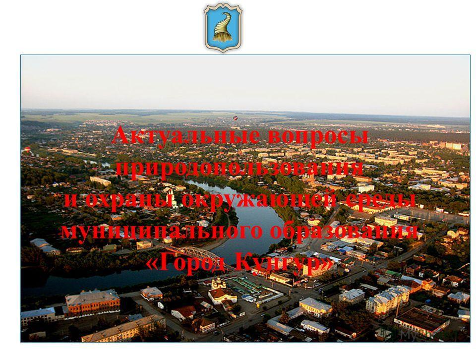 Актуальные вопросы природопользования и охраны окружающей среды муниципального образования «Город Кунгур»