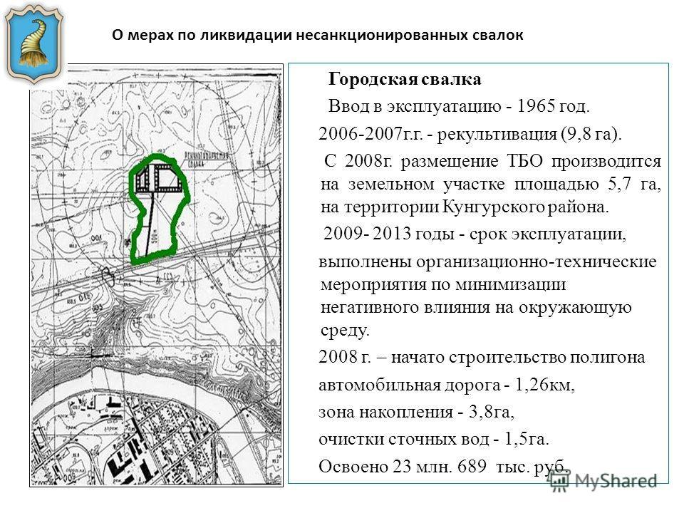 О мерах по ликвидации несанкционированных свалок Городская свалка Ввод в эксплуатацию - 1965 год. 2006-2007 г.г. - рекультивация (9,8 га). С 2008 г. размещение ТБО производится на земельном участке площадью 5,7 га, на территории Кунгурского района. 2