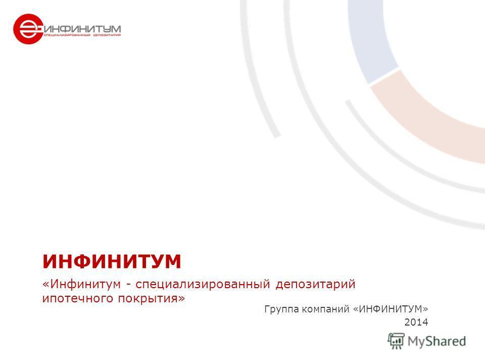 Группа компаний «ИНФИНИТУМ» 2014 ИНФИНИТУМ «Инфинитум - специализированный депозитарий ипотечного покрытия»