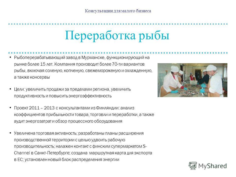Консультации для малого бизнеса Переработка рыбы Рыбоперерабатывающий завод в Мурманске, функционирующий на рынке более 15 лет. Компания производит более 70-ти вариантов рыбы, включая соленую, копченую, свежемороженую и охлажденную, а также консервы