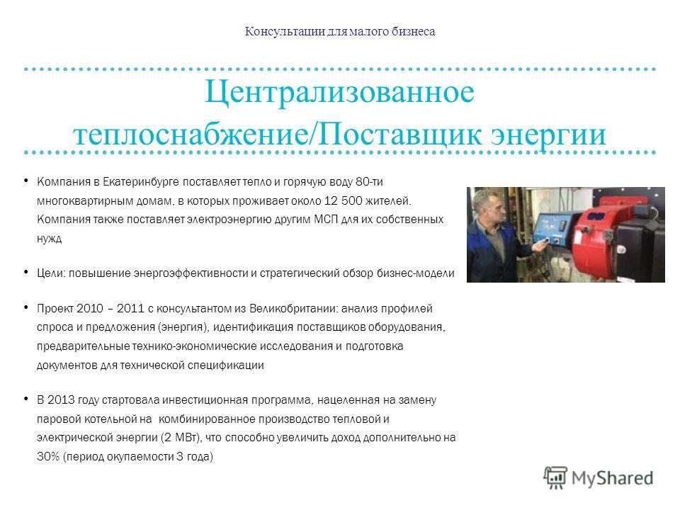 Консультации для малого бизнеса Централизованное теплоснабжение/Поставщик энергии Компания в Екатеринбурге поставляет тепло и горячую воду 80-ти многоквартирным домам, в которых проживает около 12 500 жителей. Компания также поставляет электроэнергию