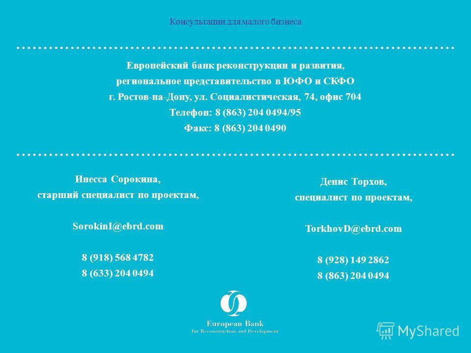 Консультации для малого бизнеса Европейский банк реконструкции и развития, региональное представительство в ЮФО и СКФО г. Ростов-на-Дону, ул. Социалистическая, 74, офис 704 Телефон: 8 (863) 204 0494/95 Факс: 8 (863) 204 0490 Инесса Сорокина, старший