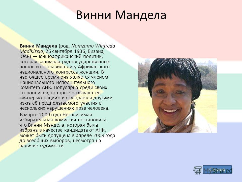 Винни Мандела Винни Мандела (род. Nomzamo Winfreda Madikizela, 26 сентября 1936, Бизана, ЮАР) южноафриканский политик, которая занимала ряд государственных постов и возглавила лигу Африканского национального конгресса женщин. В настоящее время она яв