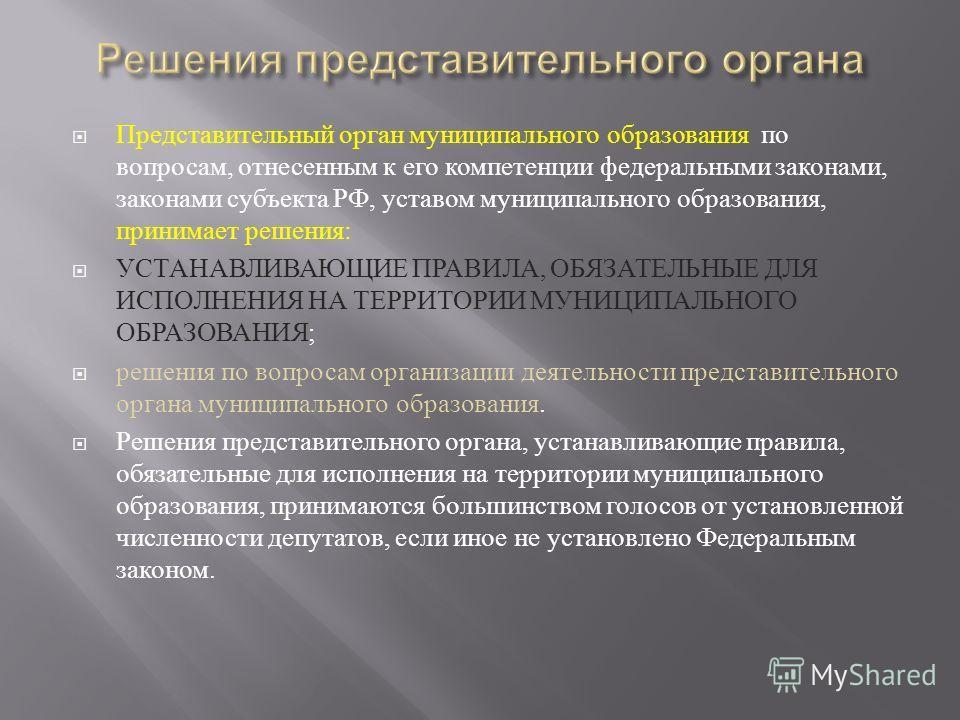 Представительный орган муниципального образования по вопросам, отнесенным к его компетенции федеральными законами, законами субъекта РФ, уставом муниципального образования, принимает решения : УСТАНАВЛИВАЮЩИЕ ПРАВИЛА, ОБЯЗАТЕЛЬНЫЕ ДЛЯ ИСПОЛНЕНИЯ НА Т