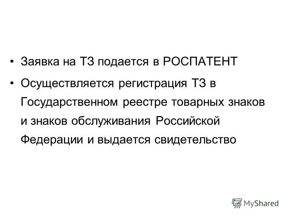 Заявка на ТЗ подается в РОСПАТЕНТ Осуществляется регистрация ТЗ в Государственном реестре товарных знаков и знаков обслуживания Российской Федерации и выдается свидетельство