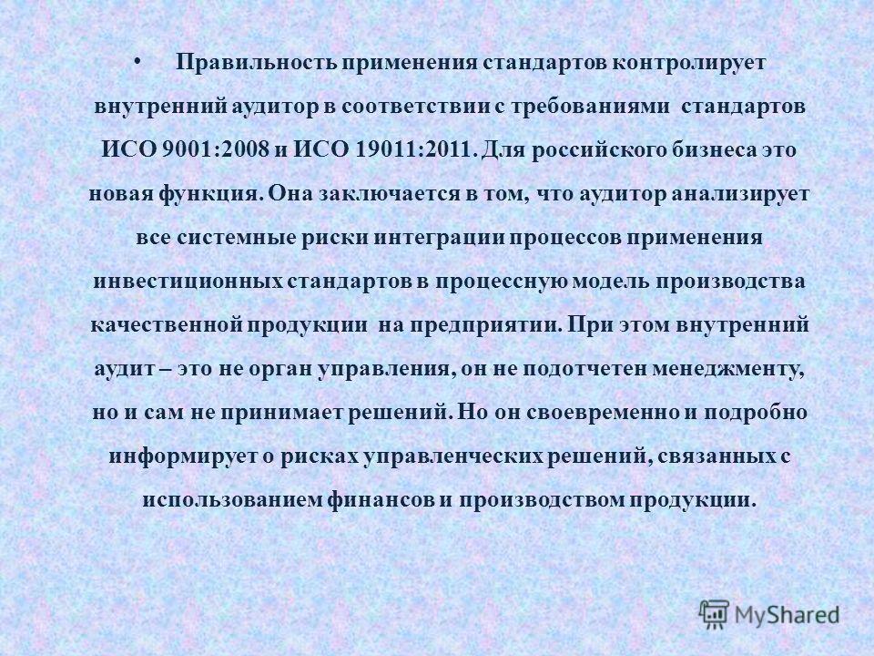 Правильность применения стандартов контролирует внутренний аудитор в соответствии с требованиями стандартов ИСО 9001:2008 и ИСО 19011:2011. Для российского бизнеса это новая функция. Она заключается в том, что аудитор анализирует все системные риски