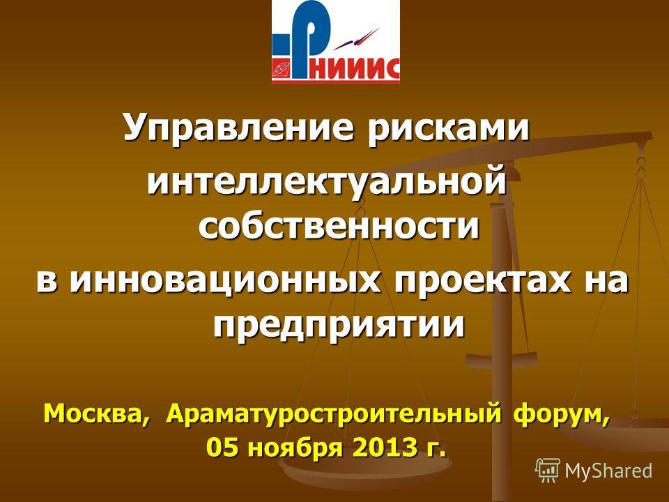 Управление рисками интеллектуальной собственности в инновационных проектах на предприятии в инновационных проектах на предприятии Москва, Араматуростроительный форум, 05 ноября 2013 г.