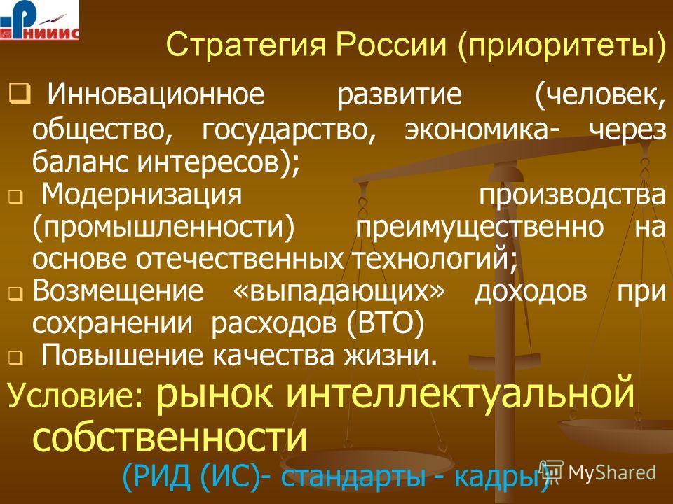 Стратегия России (приоритеты) Инновационное развитие (человек, общество, государство, экономика- через баланс интересов); Модернизация производства (промышленности) преимущественно на основе отечественных технологий; Возмещение «выпадающих» доходов п