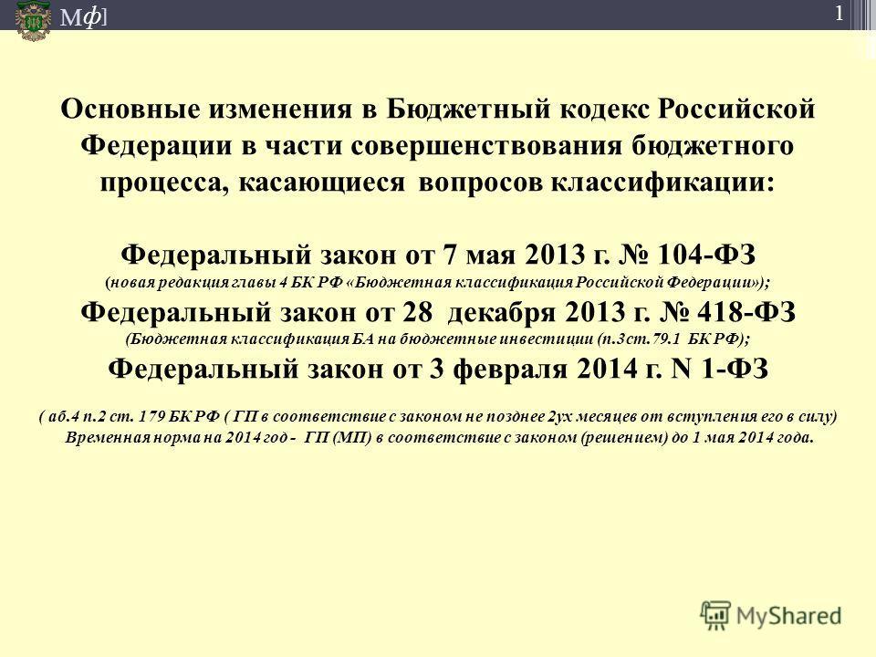 М ] ф 1 Основные изменения в Бюджетный кодекс Российской Федерации в части совершенствования бюджетного процесса, касающиеся вопросов классификации: Федеральный закон от 7 мая 2013 г. 104-ФЗ (новая редакция главы 4 БК РФ «Бюджетная классификация Росс