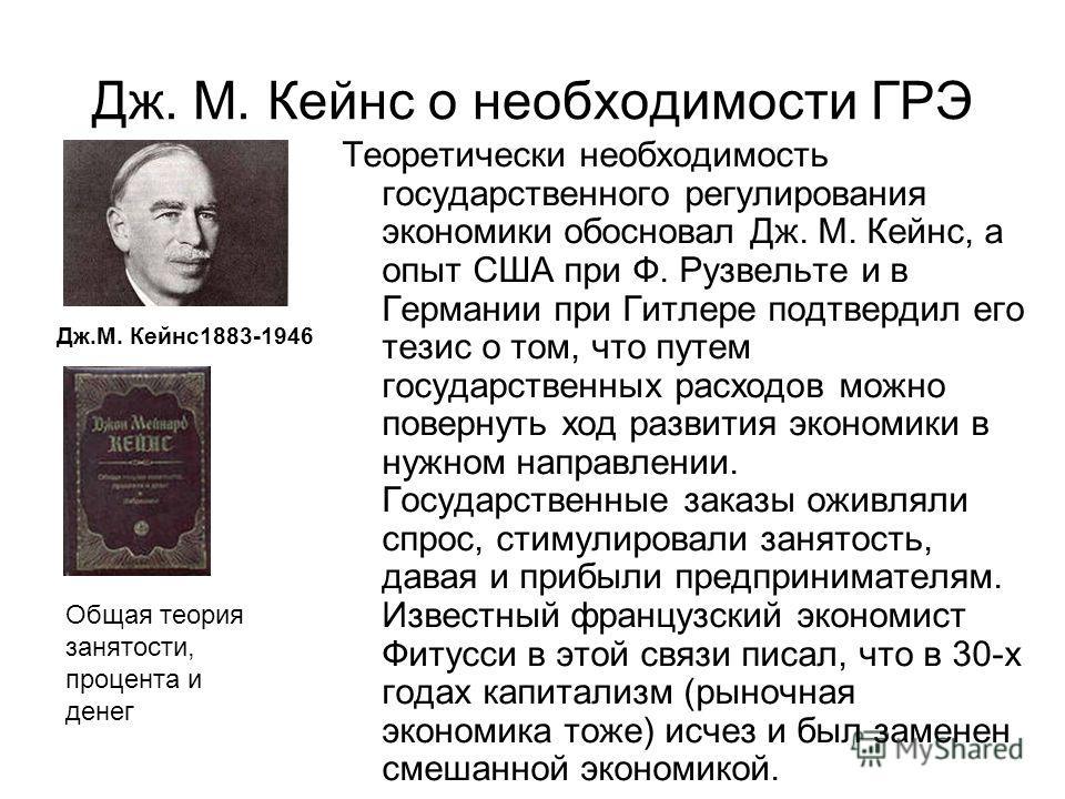 Дж. М. Кейнс о необходимости ГРЭ Теоретически необходимость государственного регулирования экономики обосновал Дж. М. Кейнс, а опыт США при Ф. Рузвельте и в Германии при Гитлере подтвердил его тезис о том, что путем государственных расходов можно пов