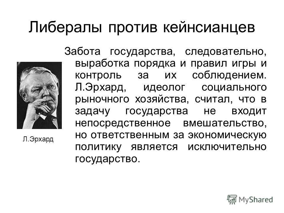 Забота государства, следовательно, выработка порядка и правил игры и контроль за их соблюдением. Л.Эрхард, идеолог социального рыночного хозяйства, считал, что в задачу государства не входит непосредственное вмешательство, но ответственным за экономи