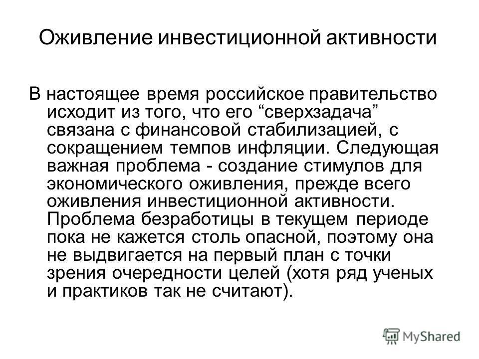 Оживление инвестиционной активности В настоящее время российское правительство исходит из того, что его сверхзадача связана с финансовой стабилизацией, с сокращением темпов инфляции. Следующая важная проблема - создание стимулов для экономического ож