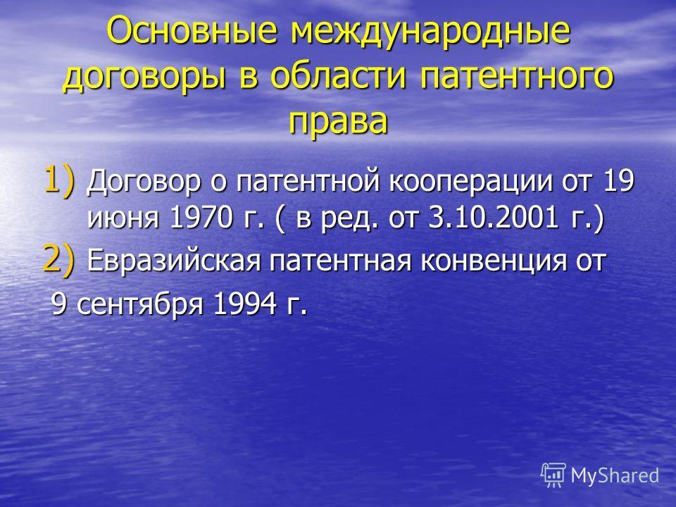Основные международные договоры в области патентного права 1) Договор о патентной кооперации от 19 июня 1970 г. ( в ред. от 3.10.2001 г.) 2) Евразийская патентная конвенция от 9 сентября 1994 г. 9 сентября 1994 г.