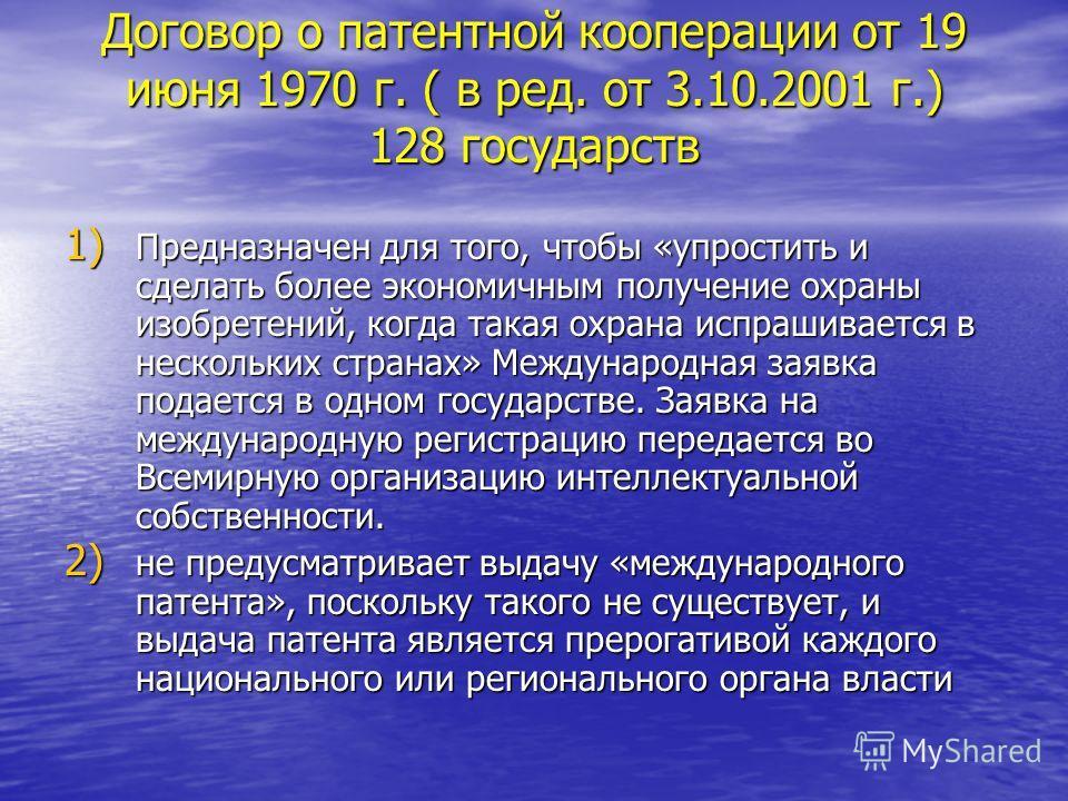 Договор о патентной кооперации от 19 июня 1970 г. ( в ред. от 3.10.2001 г.) 128 государств 1) Предназначен для того, чтобы «упростить и сделать более экономичным получение охраны изобретений, когда такая охрана испрашивается в нескольких странах» Меж