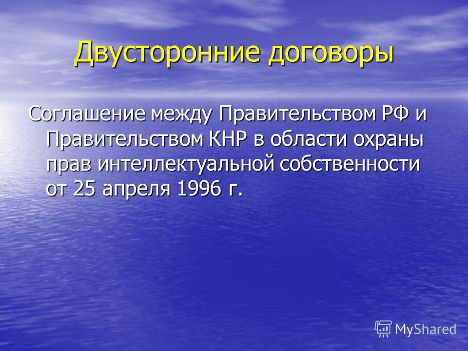 Двусторонние договоры Соглашение между Правительством РФ и Правительством КНР в области охраны прав интеллектуальной собственности от 25 апреля 1996 г.
