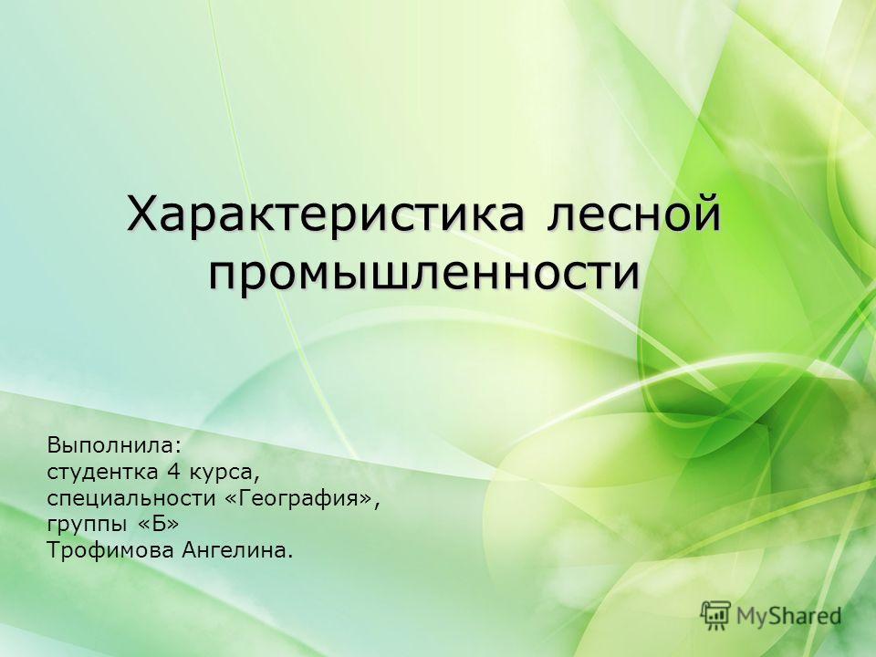 Характеристика лесной промышленности Выполнила: студентка 4 курса, специальности «География», группы «Б» Трофимова Ангелина.