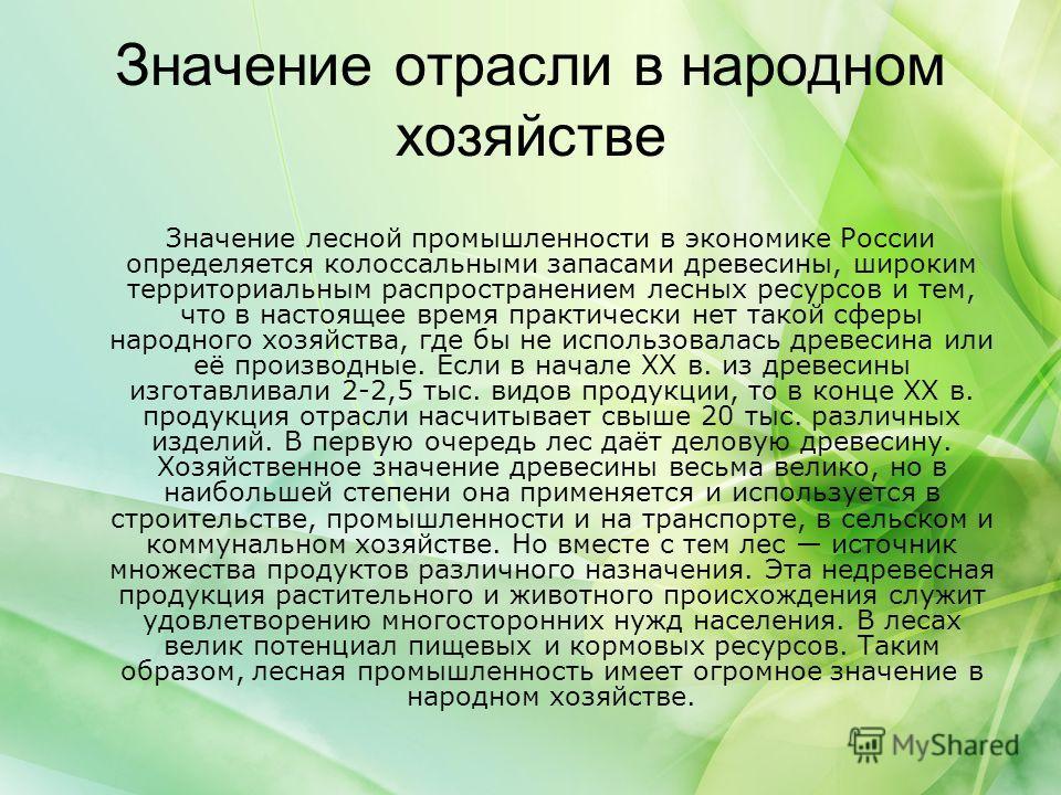 Значение отрасли в народном хозяйстве Значение лесной промышленности в экономике России определяется колоссальными запасами древесины, широким территориальным распространением лесных ресурсов и тем, что в настоящее время практически нет такой сферы н