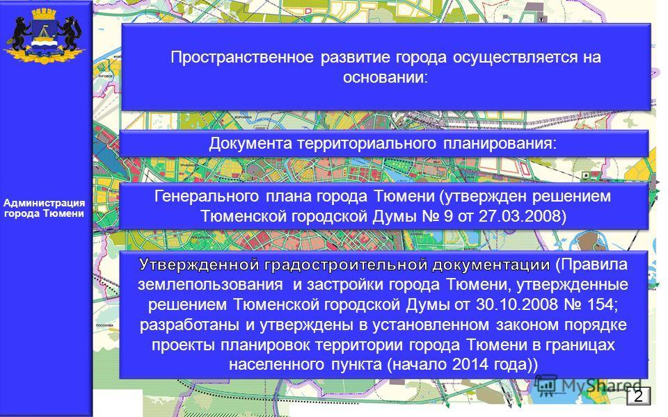 Администрация города Тюмени 2 Пространственное развитие города осуществляется на основании: Документа территориального планирования: Генерального плана города Тюмени (утвержден решением Тюменской городской Думы 9 от 27.03.2008)