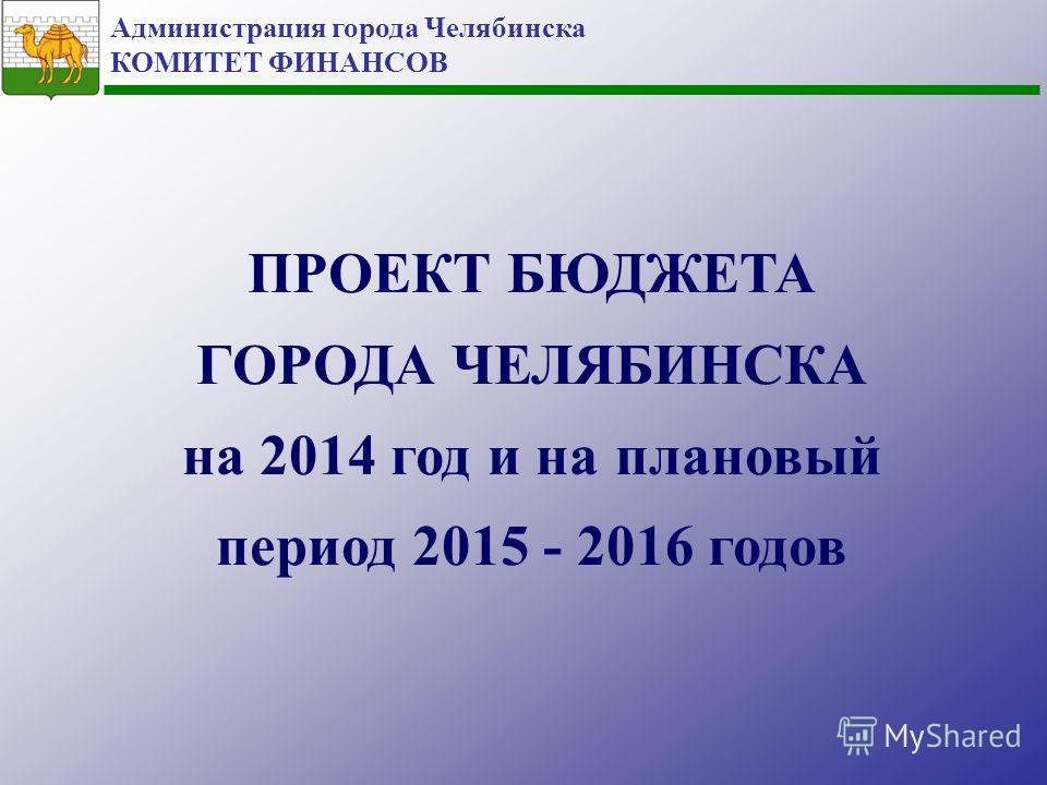 Администрация города Челябинска КОМИТЕТ ФИНАНСОВ ПРОЕКТ БЮДЖЕТА ГОРОДА ЧЕЛЯБИНСКА на 2014 год и на плановый период 2015 - 2016 годов