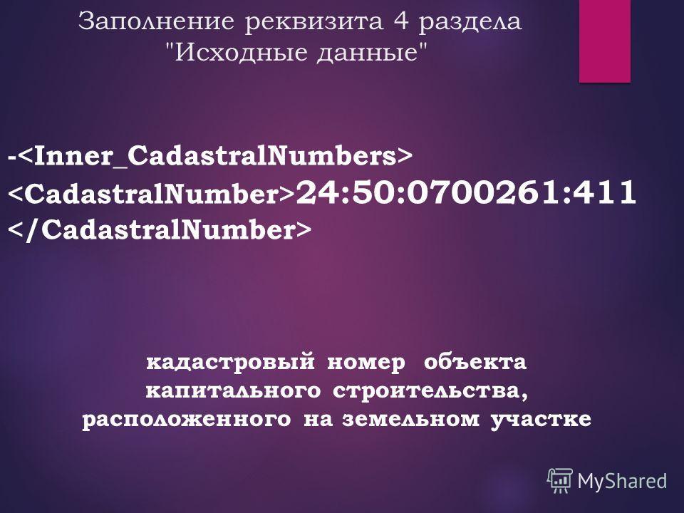 Заполнение реквизита 4 раздела Исходные данные кадастровый номер объекта капитального строительства, расположенного на земельном участке - 24:50:0700261:411