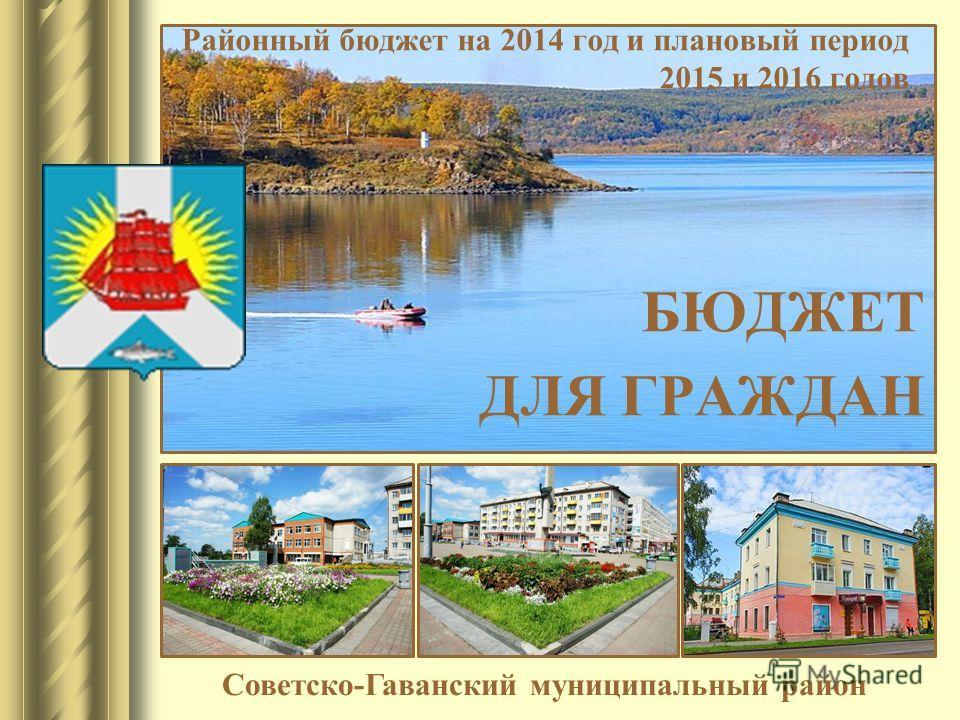Районный бюджет на 2014 год и плановый период 2015 и 2016 годов БЮДЖЕТ ДЛЯ ГРАЖДАН Советско-Гаванский муниципальный район
