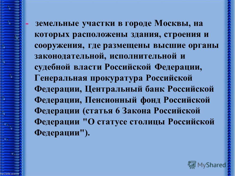 - земельные участки в городе Москвы, на которых расположены здания, строения и сооружения, где размещены высшие органы законодательной, исполнительной и судебной власти Российской Федерации, Генеральная прокуратура Российской Федерации, Центральный б