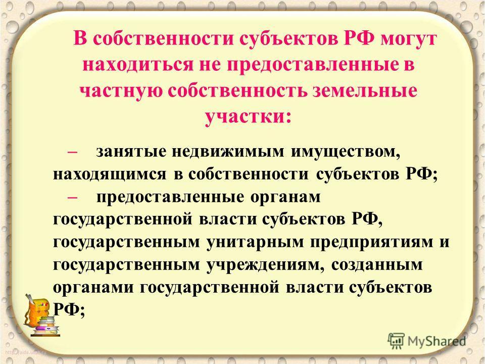 В собственности субъектов РФ могут находиться не предоставленные в частную собственность земельные участки: – занятые недвижимым имуществом, находящимся в собственности субъектов РФ; – предоставленные органам государственной власти субъектов РФ, госу