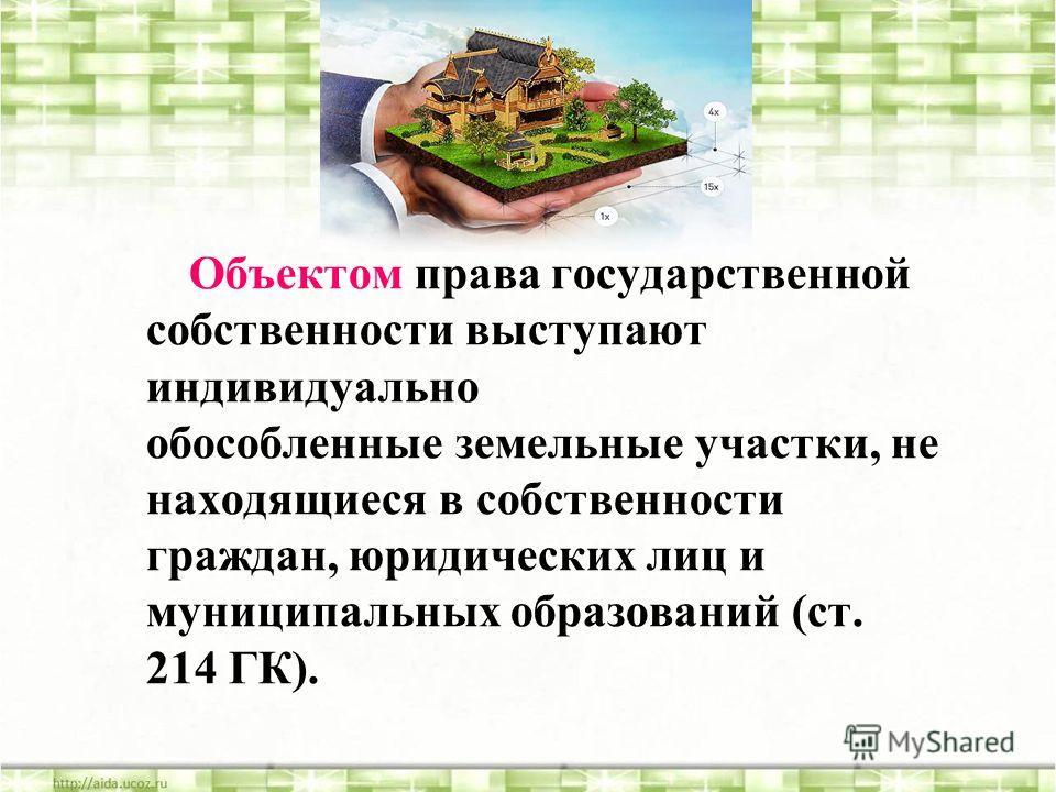Объектом права государственной собственности выступают индивидуально обособленные земельные участки, не находящиеся в собственности граждан, юридических лиц и муниципальных образований (ст. 214 ГК).