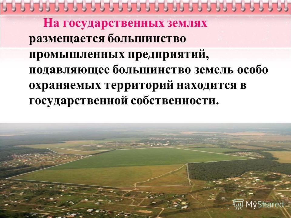 На государственных землях размещается большинство промышленных предприятий, подавляющее большинство земель особо охраняемых территорий находится в государственной собственности.