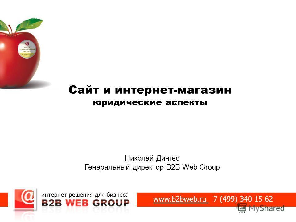 Сайт и интернет-магазин юридические аспекты Николай Дингес Генеральный директор B2B Web Group www.b2bweb.ru 7 (499) 340 15 62