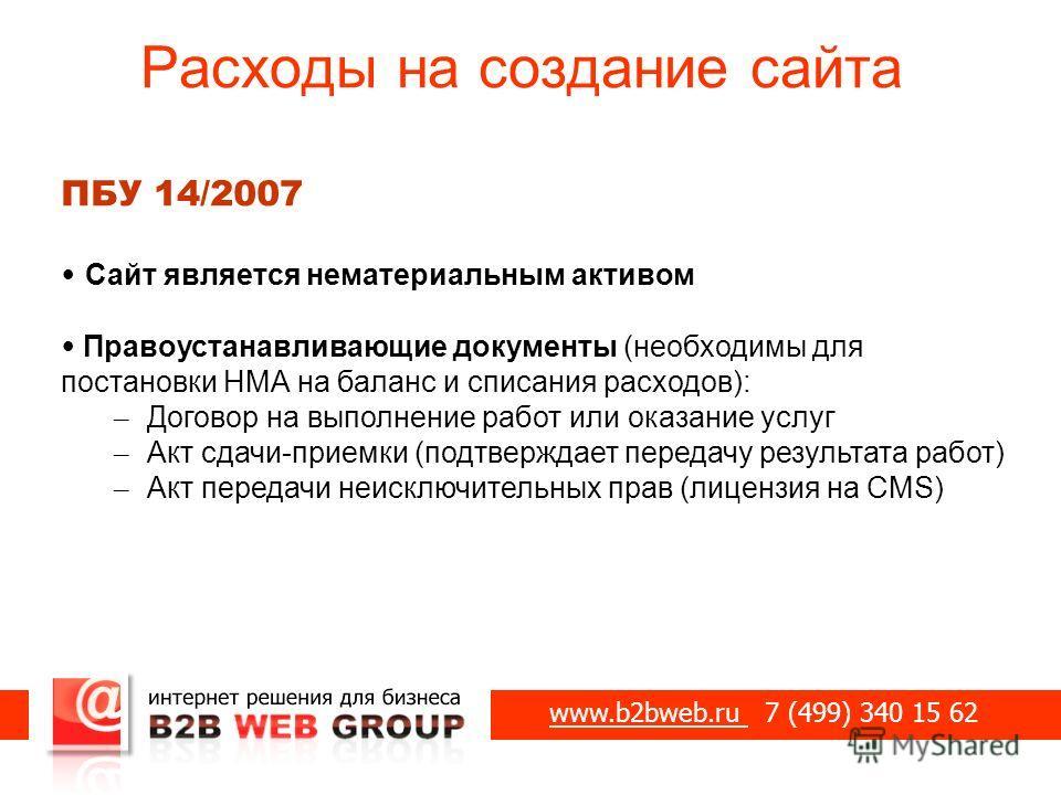 Расходы на создание сайта www.b2bweb.ru 7 (499) 340 15 62 ПБУ 14/2007 Сайт является нематериальным активом Правоустанавливающие документы (необходимы для постановки НМА на баланс и списания расходов): – Договор на выполнение работ или оказание услуг
