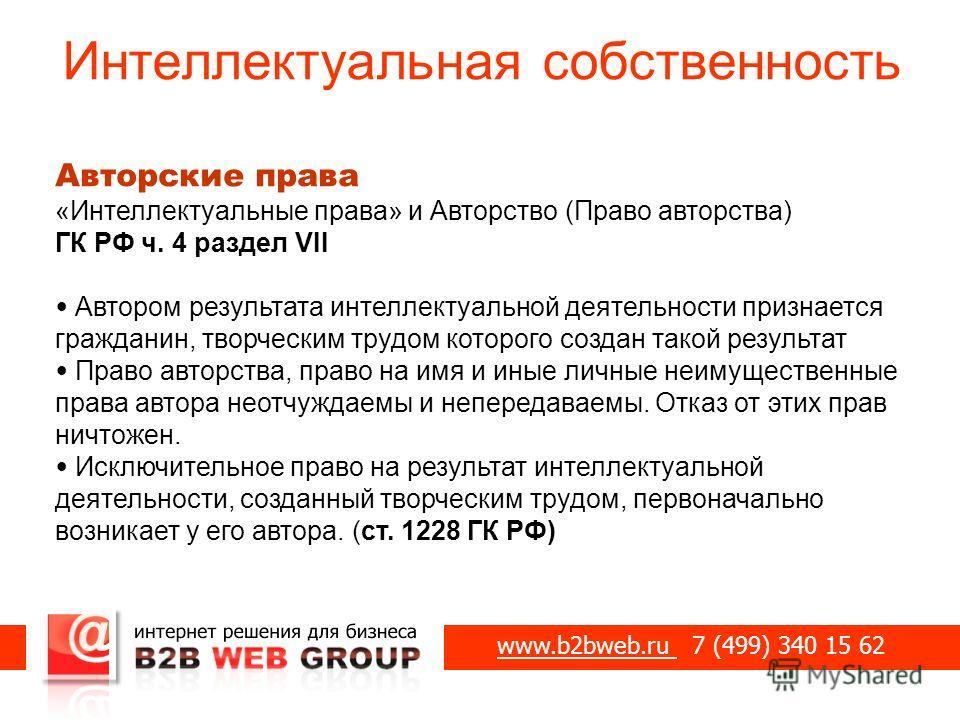 Интеллектуальная собственность www.b2bweb.ru 7 (499) 340 15 62 Авторские права «Интеллектуальные права» и Авторство (Право авторства) ГК РФ ч. 4 раздел VII Автором результата интеллектуальной деятельности признается гражданин, творческим трудом котор